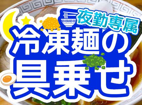 ★夜勤専属★冷凍麺に具を盛り付けるだけ★未経験者大歓迎!